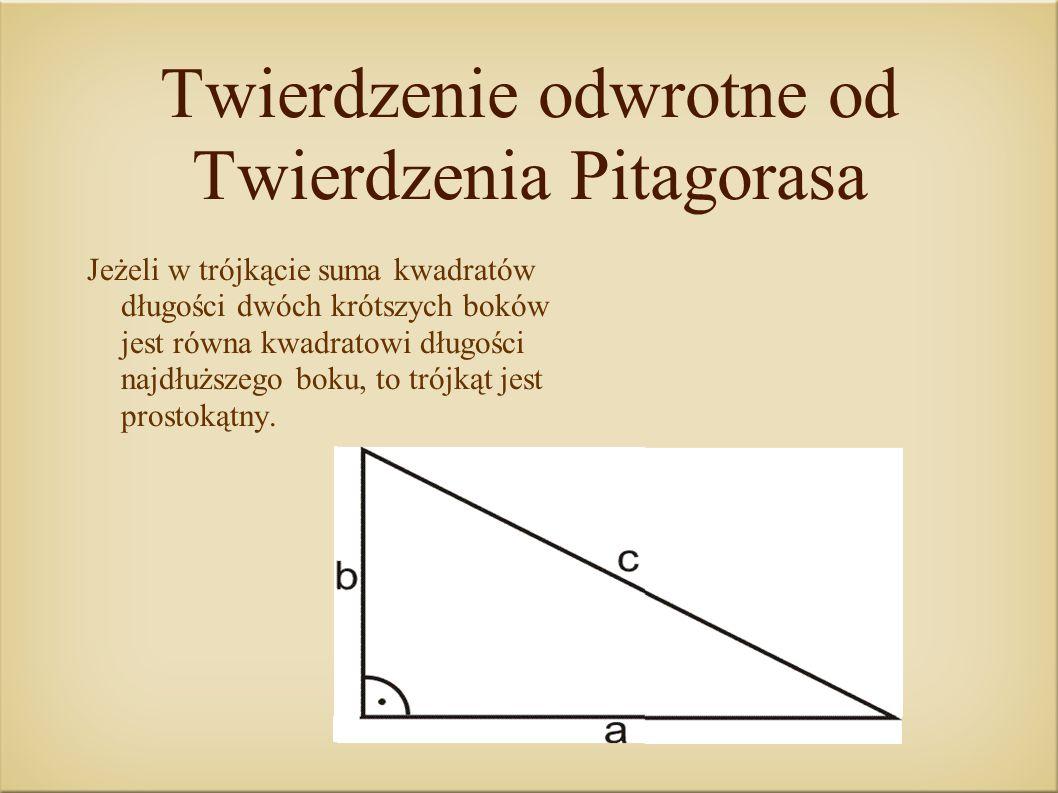 Twierdzenie odwrotne od Twierdzenia Pitagorasa Jeżeli w trójkącie suma kwadratów długości dwóch krótszych boków jest równa kwadratowi długości najdłuż
