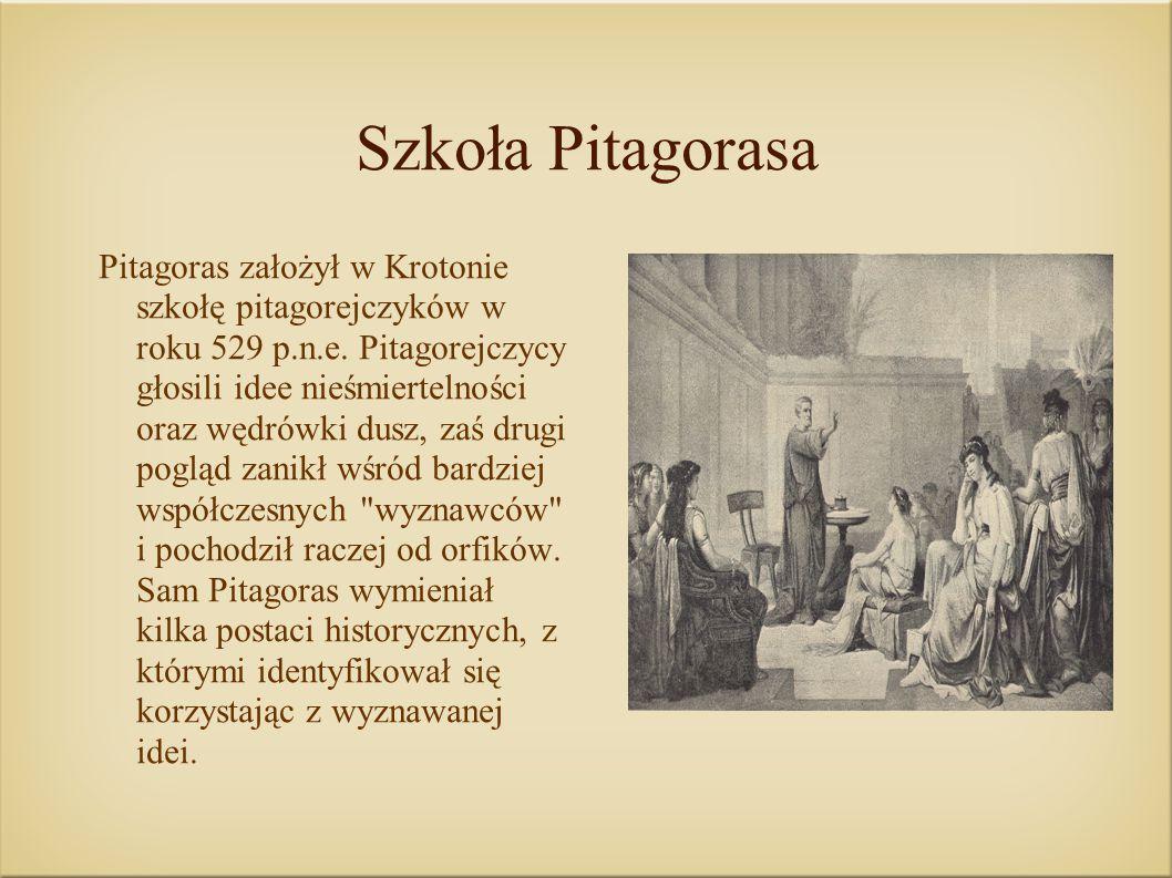 Szkoła Pitagorasa Pitagoras założył w Krotonie szkołę pitagorejczyków w roku 529 p.n.e. Pitagorejczycy głosili idee nieśmiertelności oraz wędrówki dus
