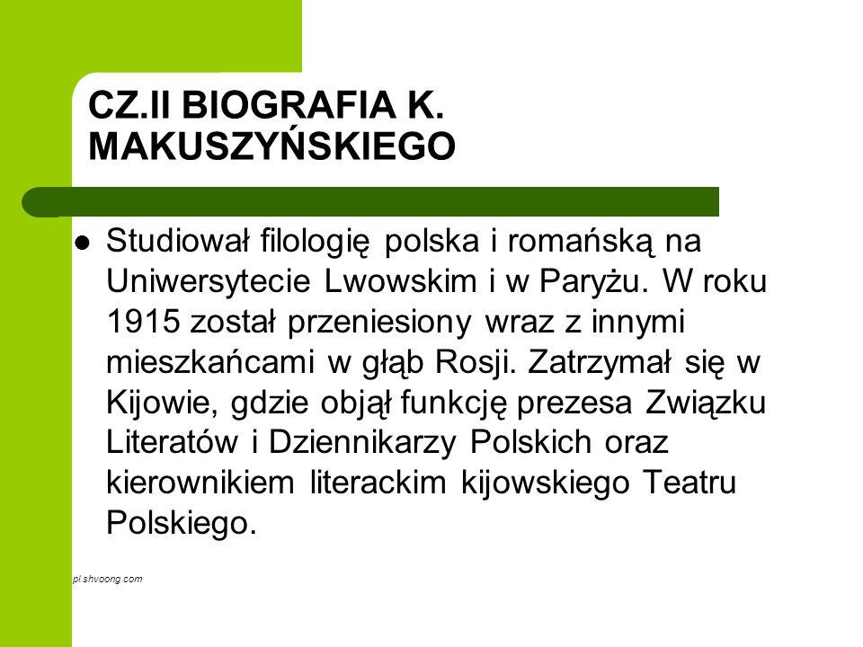 CZ.II BIOGRAFIA K. MAKUSZYŃSKIEGO Studiował filologię polska i romańską na Uniwersytecie Lwowskim i w Paryżu. W roku 1915 został przeniesiony wraz z i