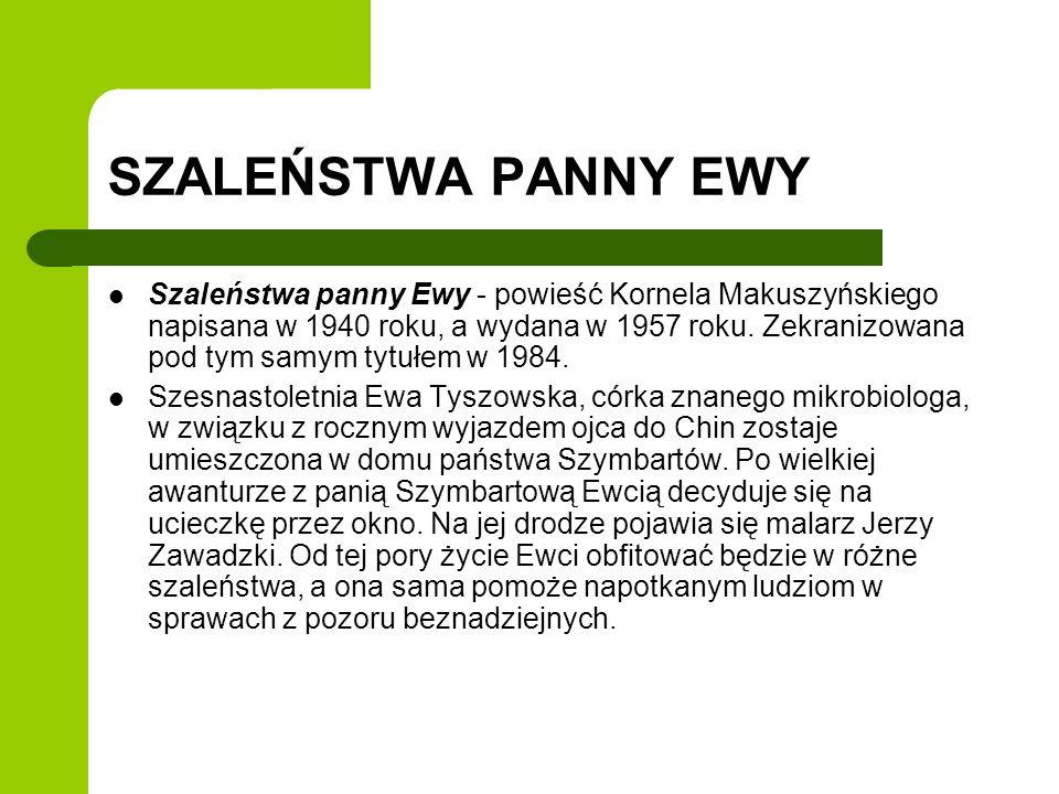 SZALEŃSTWA PANNY EWY Szaleństwa panny Ewy - powieść Kornela Makuszyńskiego napisana w 1940 roku, a wydana w 1957 roku. Zekranizowana pod tym samym tyt