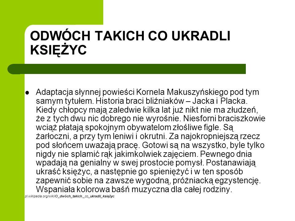 ODWÓCH TAKICH CO UKRADLI KSIĘŻYC Adaptacja słynnej powieści Kornela Makuszyńskiego pod tym samym tytułem. Historia braci bliźniaków – Jacka i Placka.