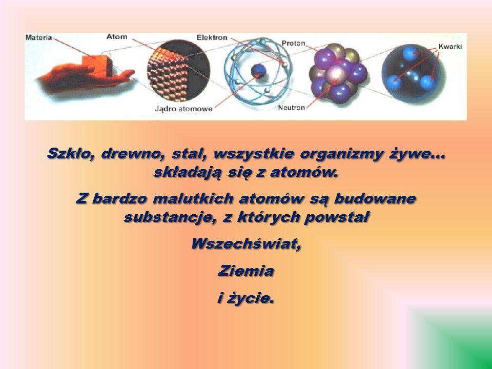 Szkło, drewno, stal, wszystkie organizmy żywe... składają się z atomów.