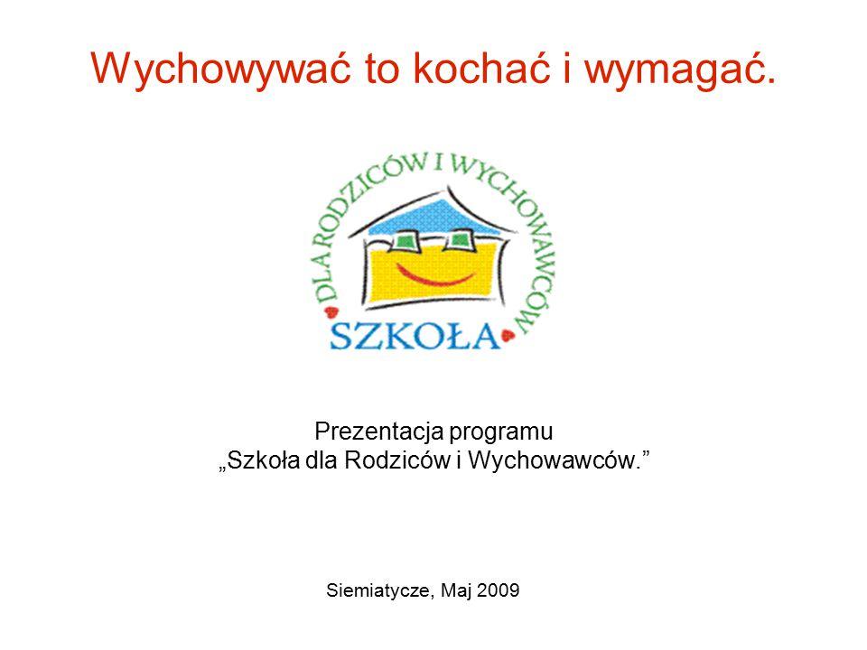 """Wychowywać to kochać i wymagać. Prezentacja programu """"Szkoła dla Rodziców i Wychowawców."""" Siemiatycze, Maj 2009"""
