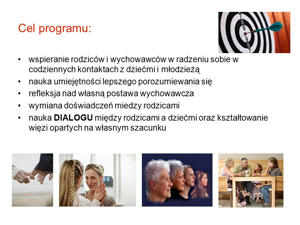 Cel programu: wspieranie rodziców i wychowawców w radzeniu sobie w codziennych kontaktach z dziećmi i młodzieżą nauka umiejętności lepszego porozumiew