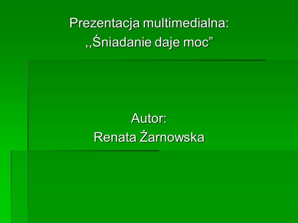 """Prezentacja multimedialna:,,Śniadanie daje moc"""" Autor: Renata Żarnowska"""