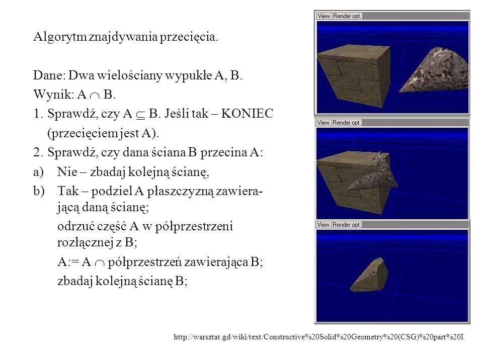 Algorytm znajdywania przecięcia. Dane: Dwa wielościany wypukłe A, B. Wynik: A  B. 1.Sprawdź, czy A  B. Jeśli tak – KONIEC (przecięciem jest A). 2.Sp