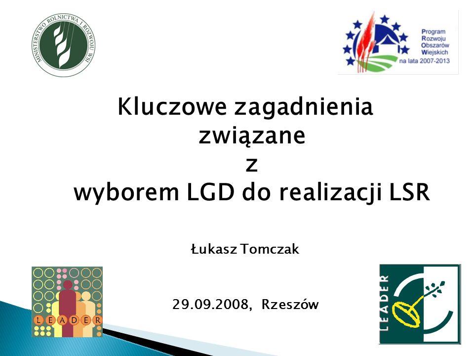 Kluczowe zagadnienia związane z wyborem LGD do realizacji LSR Łukasz Tomczak 29.09.2008,Rzeszów