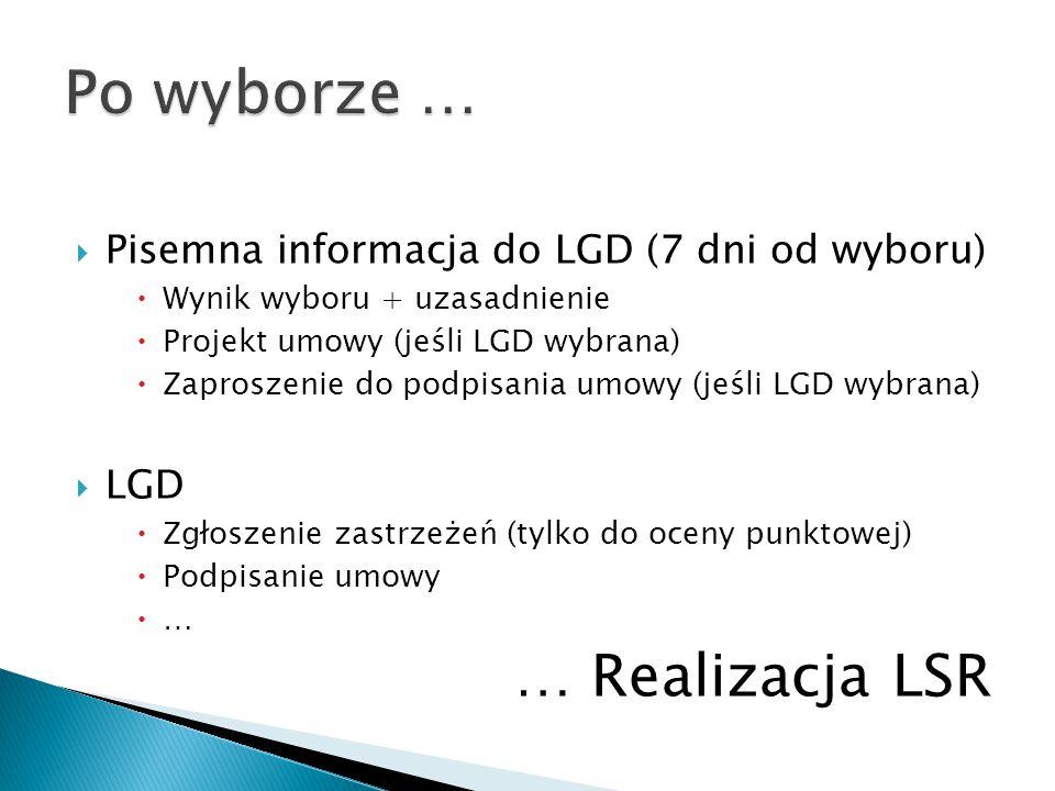  Pisemna informacja do LGD (7 dni od wyboru)  Wynik wyboru + uzasadnienie  Projekt umowy (jeśli LGD wybrana)  Zaproszenie do podpisania umowy (jeśli LGD wybrana)  LGD  Zgłoszenie zastrzeżeń (tylko do oceny punktowej)  Podpisanie umowy  … … Realizacja LSR