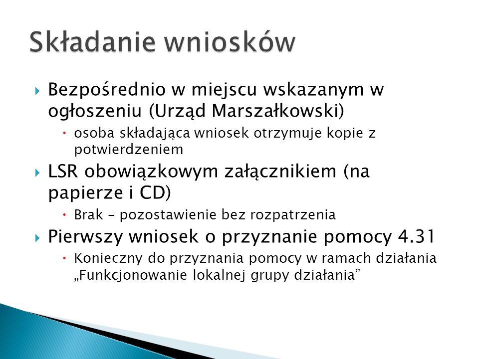 """ Bezpośrednio w miejscu wskazanym w ogłoszeniu (Urząd Marszałkowski)  osoba składająca wniosek otrzymuje kopie z potwierdzeniem  LSR obowiązkowym załącznikiem (na papierze i CD)  Brak – pozostawienie bez rozpatrzenia  Pierwszy wniosek o przyznanie pomocy 4.31  Konieczny do przyznania pomocy w ramach działania """"Funkcjonowanie lokalnej grupy działania"""
