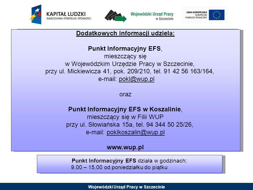 Wojewódzki Urząd Pracy w Szczecinie Punkt Informacyjny EFS działa w godzinach: 9.00 – 15.00 od poniedziałku do piątku Dodatkowych informacji udziela: Punkt Informacyjny EFS, mieszczący się w Wojewódzkim Urzędzie Pracy w Szczecinie, przy ul.