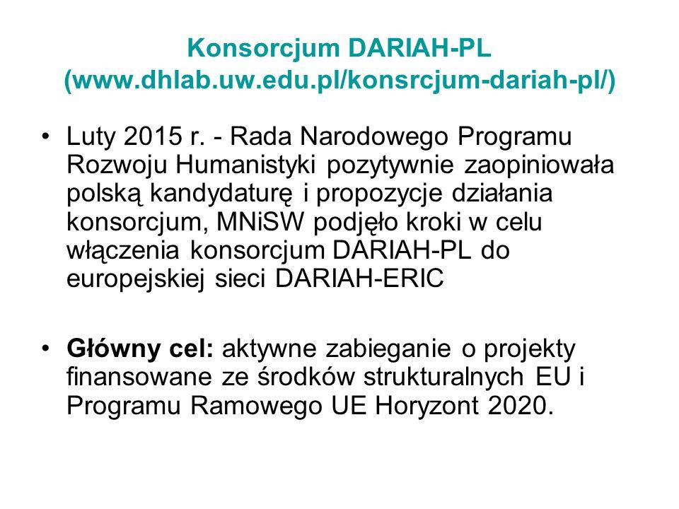 Konsorcjum DARIAH-PL (www.dhlab.uw.edu.pl/konsrcjum-dariah-pl/) Luty 2015 r. - Rada Narodowego Programu Rozwoju Humanistyki pozytywnie zaopiniowała po