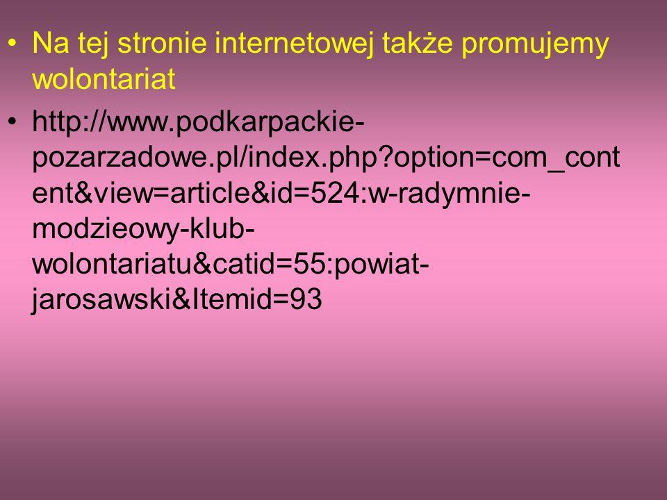 Na tej stronie internetowej także promujemy wolontariat http://www.podkarpackie- pozarzadowe.pl/index.php option=com_cont ent&view=article&id=524:w-radymnie- modzieowy-klub- wolontariatu&catid=55:powiat- jarosawski&Itemid=93