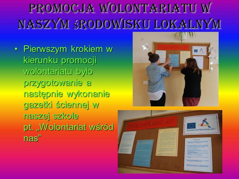 Promocja wolontariatu w naszym ś rodowisku lokalnym Pierwszym krokiem w kierunku promocji wolontariatu było przygotowanie a następnie wykonanie gazetki ściennej w naszej szkole pt.