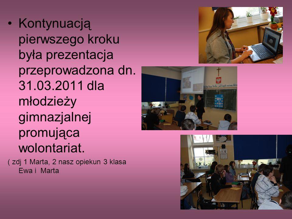 Kontynuacją pierwszego kroku była prezentacja przeprowadzona dn. 31.03.2011 dla młodzieży gimnazjalnej promująca wolontariat. ( zdj 1 Marta, 2 nasz op