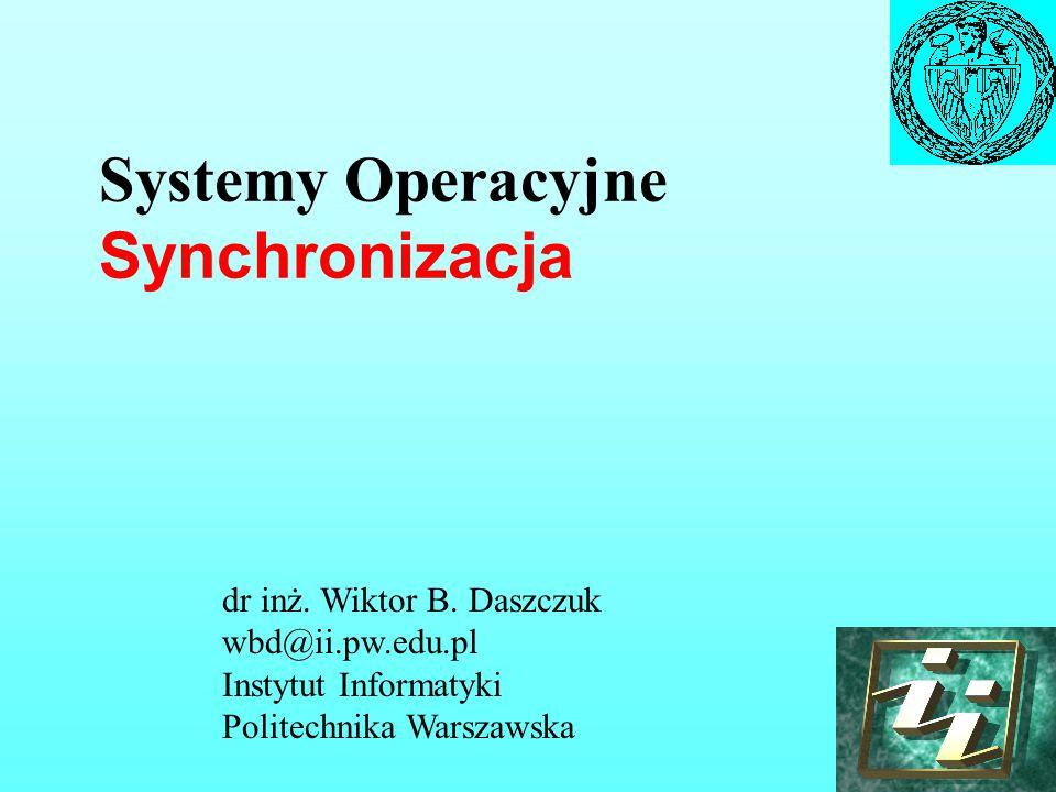 Systemy Operacyjne Synchronizacja dr inż. Wiktor B. Daszczuk wbd@ii.pw.edu.pl Instytut Informatyki Politechnika Warszawska