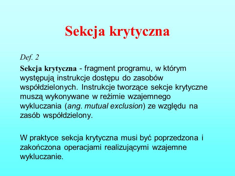 Sekcja krytyczna Def. 2 Sekcja krytyczna - fragment programu, w którym występują instrukcje dostępu do zasobów współdzielonych. Instrukcje tworzące se
