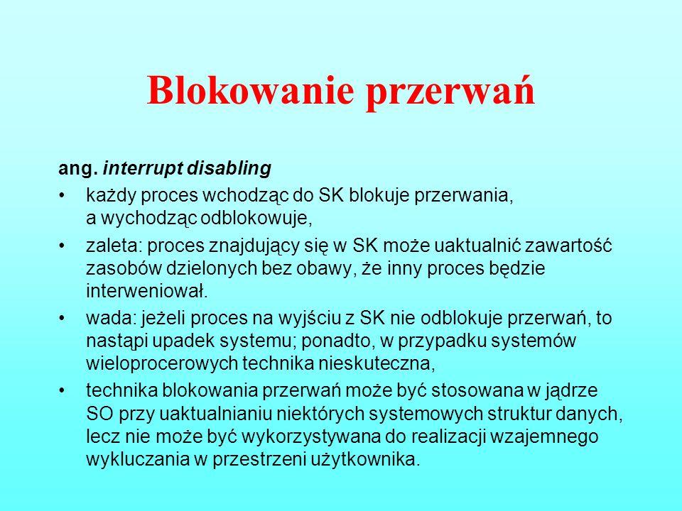 Blokowanie przerwań ang. interrupt disabling każdy proces wchodząc do SK blokuje przerwania, a wychodząc odblokowuje, zaleta: proces znajdujący się w