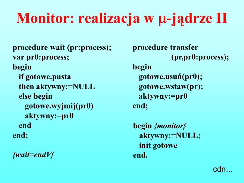 Monitor: realizacja w  -jądrze II procedure transfer (pr,pr0:process); begin gotowe.usuń(pr0); gotowe.wstaw(pr); aktywny:=pr0 end; procedure wait (pr