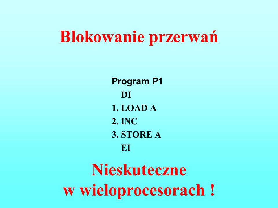 Blokowanie przerwań Program P1 DI 1. LOAD A 2. INC 3. STORE A EI Nieskuteczne w wieloprocesorach !