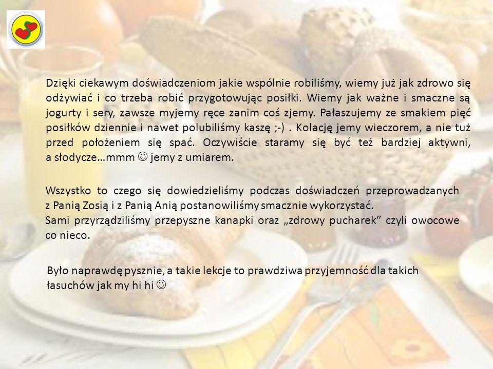 Dzięki ciekawym doświadczeniom jakie wspólnie robiliśmy, wiemy już jak zdrowo się odżywiać i co trzeba robić przygotowując posiłki. Wiemy jak ważne i