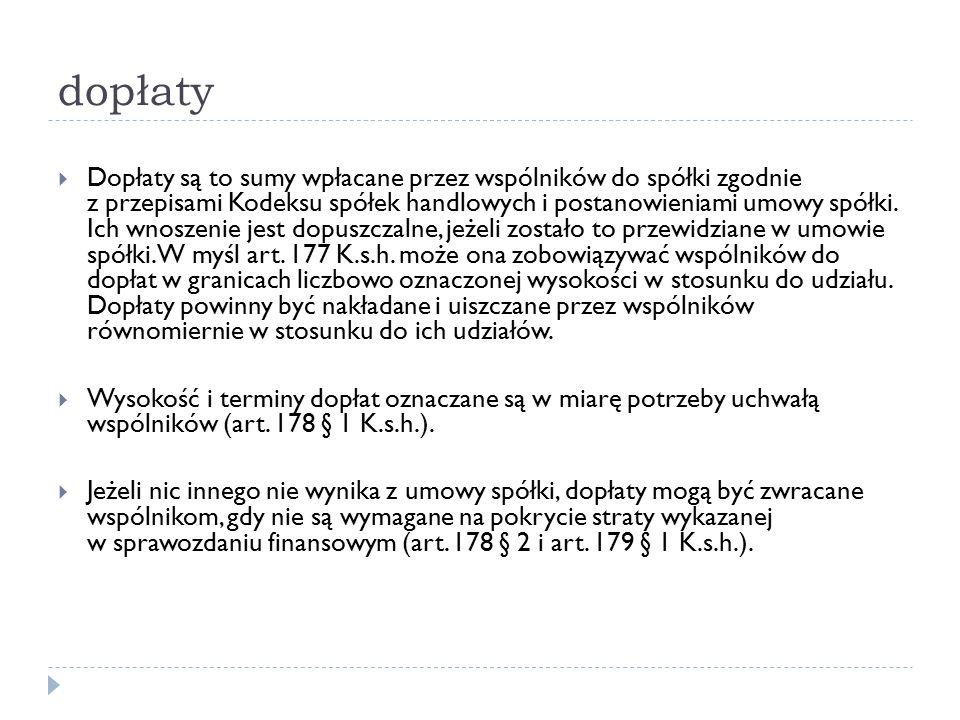 dopłaty  Dopłaty są to sumy wpłacane przez wspólników do spółki zgodnie z przepisami Kodeksu spółek handlowych i postanowieniami umowy spółki. Ich wn