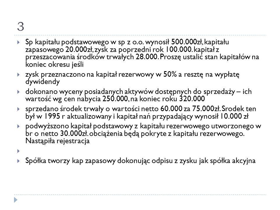 3  Sp kapitału podstawowego w sp z o.o. wynosił 500.000zł, kapitału zapasowego 20.000zł, zysk za poprzedni rok 100.000. kapitał z przeszacowania środ