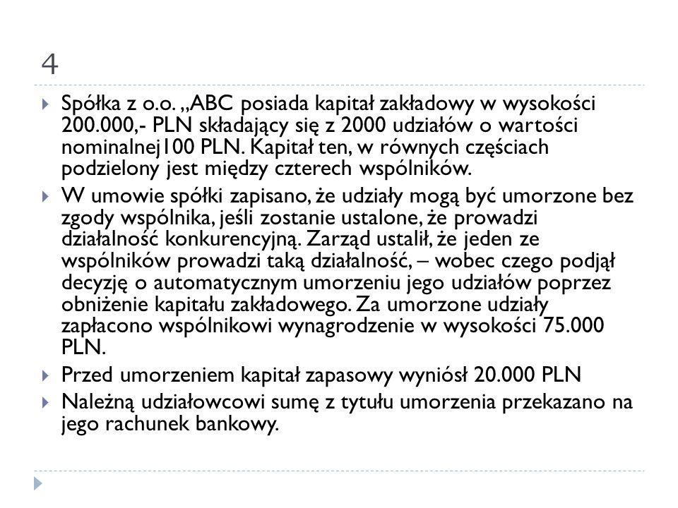 """4  Spółka z o.o. """"ABC posiada kapitał zakładowy w wysokości 200.000,- PLN składający się z 2000 udziałów o wartości nominalnej100 PLN. Kapitał ten, w"""