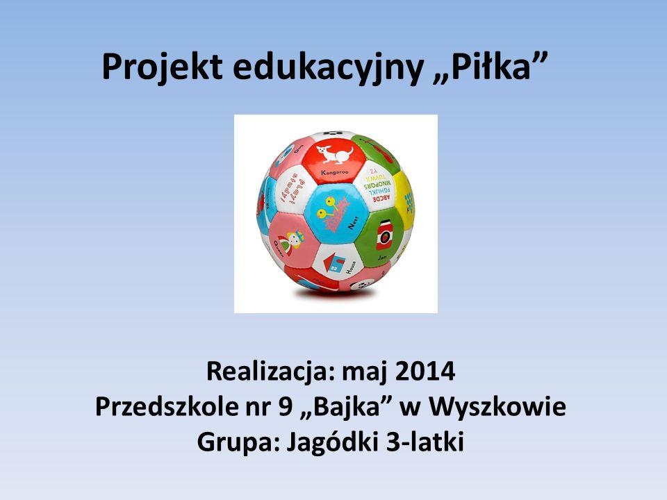 """Projekt edukacyjny """"Piłka"""" Realizacja: maj 2014 Przedszkole nr 9 """"Bajka"""" w Wyszkowie Grupa: Jagódki 3-latki"""