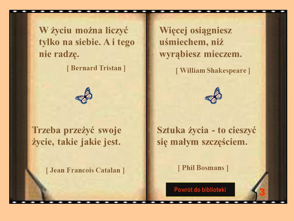 Powrót do biblioteki W życiu można liczyć tylko na siebie. A i tego nie radzę. [ Bernard Tristan ] Więcej osiągniesz uśmiechem, niż wyrąbiesz mieczem.
