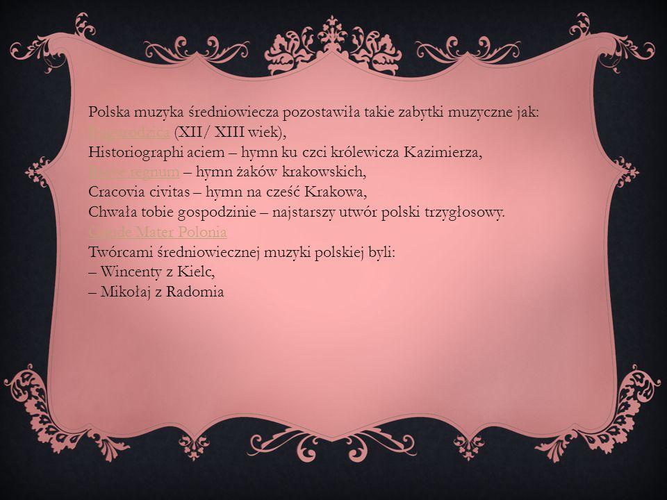 Polska muzyka średniowiecza pozostawiła takie zabytki muzyczne jak: BogurodzicaBogurodzica (XII/ XIII wiek), Historiographi aciem – hymn ku czci króle