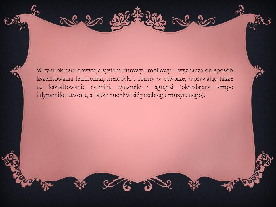 W tym okresie powstaje system durowy i mollowy ‒ wyznacza on sposób kształtowania harmoniki, melodyki i formy w utworze, wpływając także na kształtowa