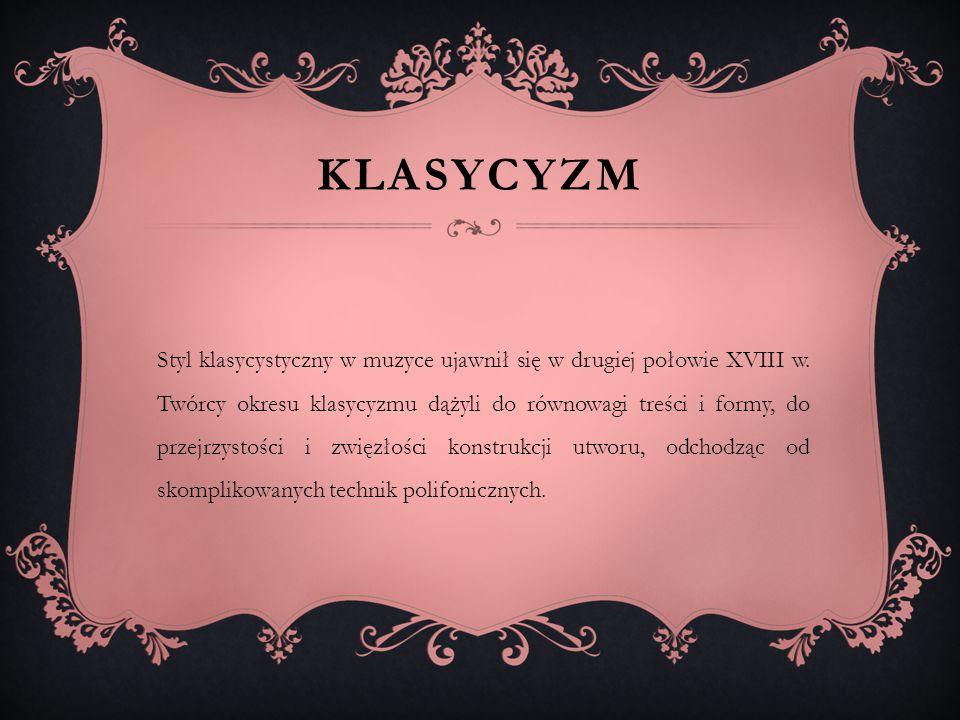 KLASYCYZM Styl klasycystyczny w muzyce ujawnił się w drugiej połowie XVIII w. Twórcy okresu klasycyzmu dążyli do równowagi treści i formy, do przejrzy