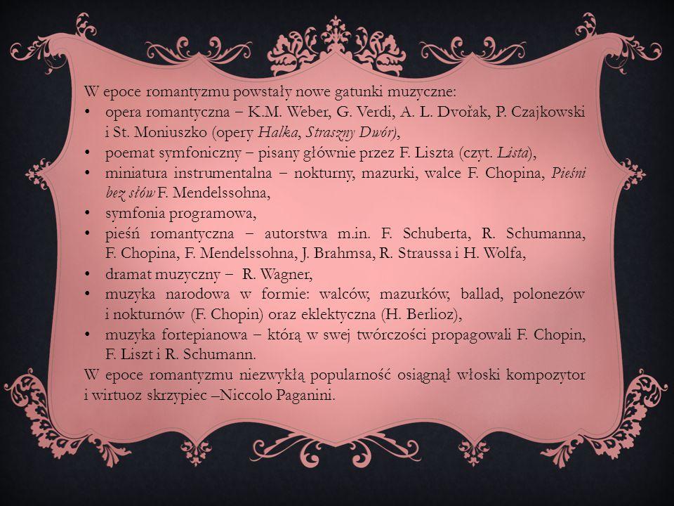 W epoce romantyzmu powstały nowe gatunki muzyczne: opera romantyczna ‒ K.M. Weber, G. Verdi, A. L. Dvořak, P. Czajkowski i St. Moniuszko (opery Halka,