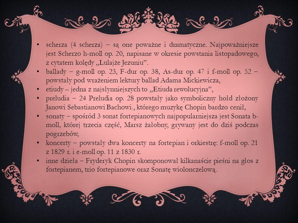 scherza (4 scherza) ‒ są one poważne i dramatyczne. Najpoważniejsze jest Scherzo h-moll op. 20, napisane w okresie powstania listopadowego, z cytatem