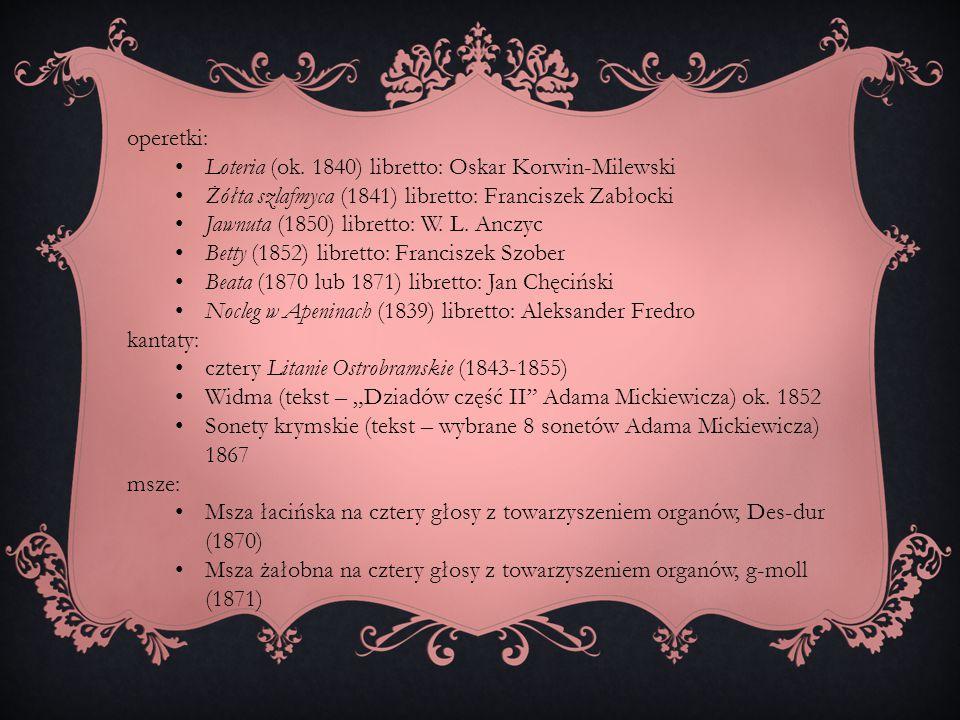 operetki: Loteria (ok. 1840) libretto: Oskar Korwin-Milewski Żółta szlafmyca (1841) libretto: Franciszek Zabłocki Jawnuta (1850) libretto: W. L. Anczy