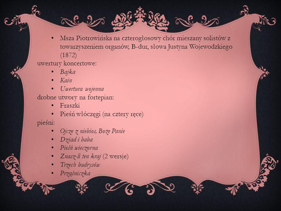 Msza Piotrowińska na czterogłosowy chór mieszany solistów z towarzyszeniem organów, B-dur, słowa Justyna Wojewodzkiego (1872) uwertury koncertowe: Baj