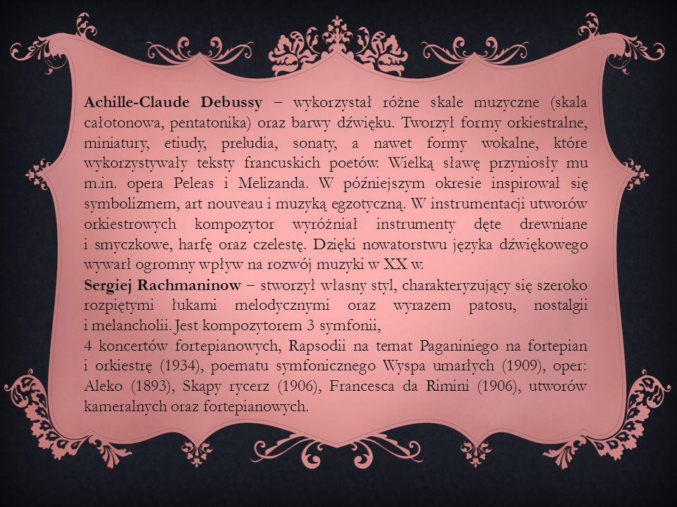 Achille-Claude Debussy ‒ wykorzystał różne skale muzyczne (skala całotonowa, pentatonika) oraz barwy dźwięku. Tworzył formy orkiestralne, miniatury, e