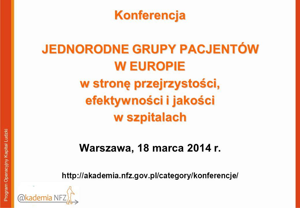 Konferencja JEDNORODNE GRUPY PACJENTÓW W EUROPIE w stronę przejrzystości, efektywności i jakości w szpitalach Konferencja JEDNORODNE GRUPY PACJENTÓW W EUROPIE w stronę przejrzystości, efektywności i jakości w szpitalach Warszawa, 18 marca 2014 r.