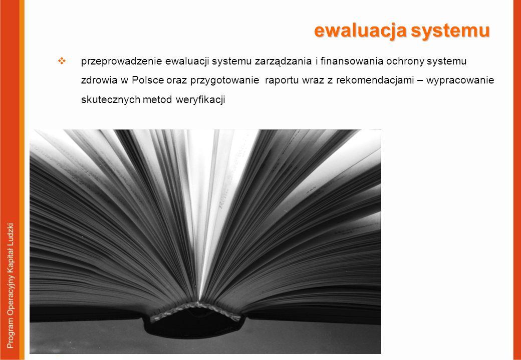 ewaluacja systemu  przeprowadzenie ewaluacji systemu zarządzania i finansowania ochrony systemu zdrowia w Polsce oraz przygotowanie raportu wraz z rekomendacjami – wypracowanie skutecznych metod weryfikacji