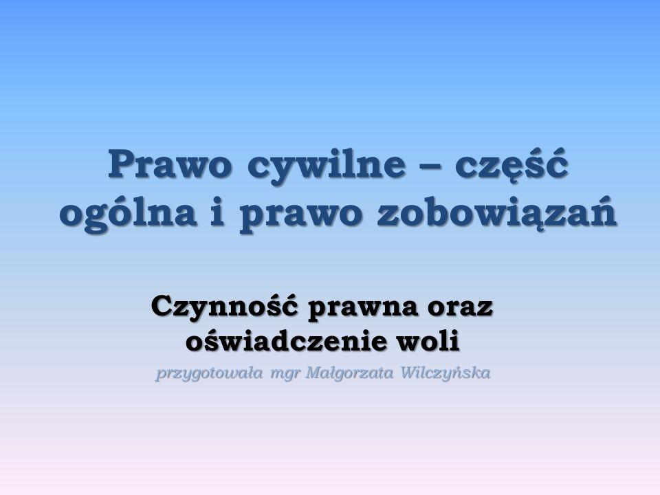 Prawo cywilne – część ogólna i prawo zobowiązań Czynność prawna oraz oświadczenie woli przygotowała mgr Małgorzata Wilczyńska
