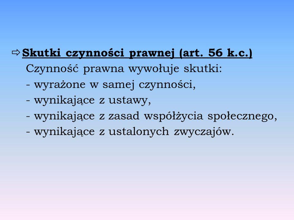  Skutki czynności prawnej (art. 56 k.c.) Czynność prawna wywołuje skutki: - wyrażone w samej czynności, - wynikające z ustawy, - wynikające z zasad w