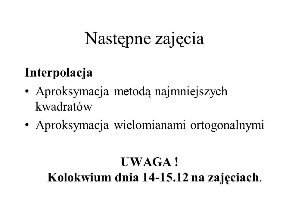 Następne zajęcia Interpolacja Aproksymacja metodą najmniejszych kwadratów Aproksymacja wielomianami ortogonalnymi UWAGA ! Kolokwium dnia 14-15.12 na z