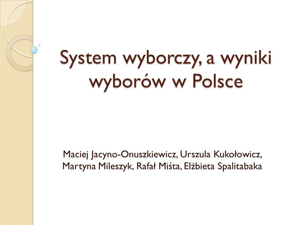 System wyborczy, a wyniki wyborów w Polsce Maciej Jacyno-Onuszkiewicz, Urszula Kukołowicz, Martyna Mileszyk, Rafał Miśta, Elżbieta Spalitabaka