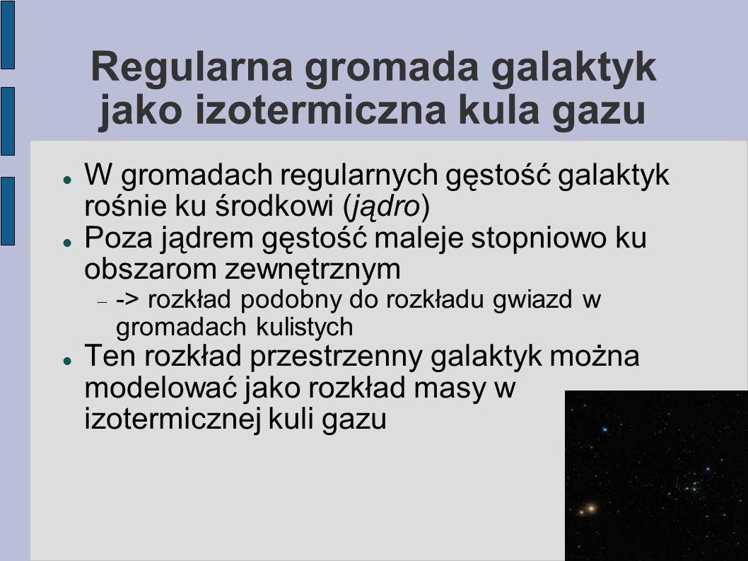 Regularna gromada galaktyk jako izotermiczna kula gazu Izotermicznosc = temperatura (albo średnia energia kinetyczna) jest stała w całej gromadzie  -> rozkład prędkości galaktyk = rozkład Maxwella, z tą samą dyspersją prędkości (== temperatury) w całej gromadzie Jeśli wszystkie galaktyki mają tę samą masę -> dyspersja prędkości taka sama w całej gromadzie  Założenie niezbyt realistyczne (nawet jeśli gromada jest zwirializowana, to galaktyki nie miały dość czasu na wystarczającą wymianę energii )