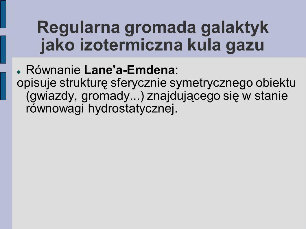 Regularna gromada galaktyk jako izotermiczna kula gazu – rownanie Lane a-Emdena Rownowaga hydrostatyczna = we wszystkich punktach siła przyciągania grawitacyjnego działająca na element ρ dV w odległości r od centrum jest zrównoważona przez gradient ciśnienia w tym punkcie, czyli