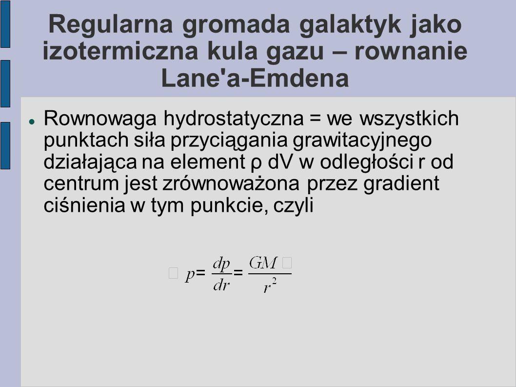 Regularna gromada galaktyk jako izotermiczna kula gazu Znając (z pomiarów) dyspersję prędkości w centrum (pomiarowo to delikatny punkt), z równania Maxwella i definicji α można policzyć: Izotropowy rozkład prędkości => = 3 Czyli ρ 0 =9 /(4 π G R 1/2 2 )