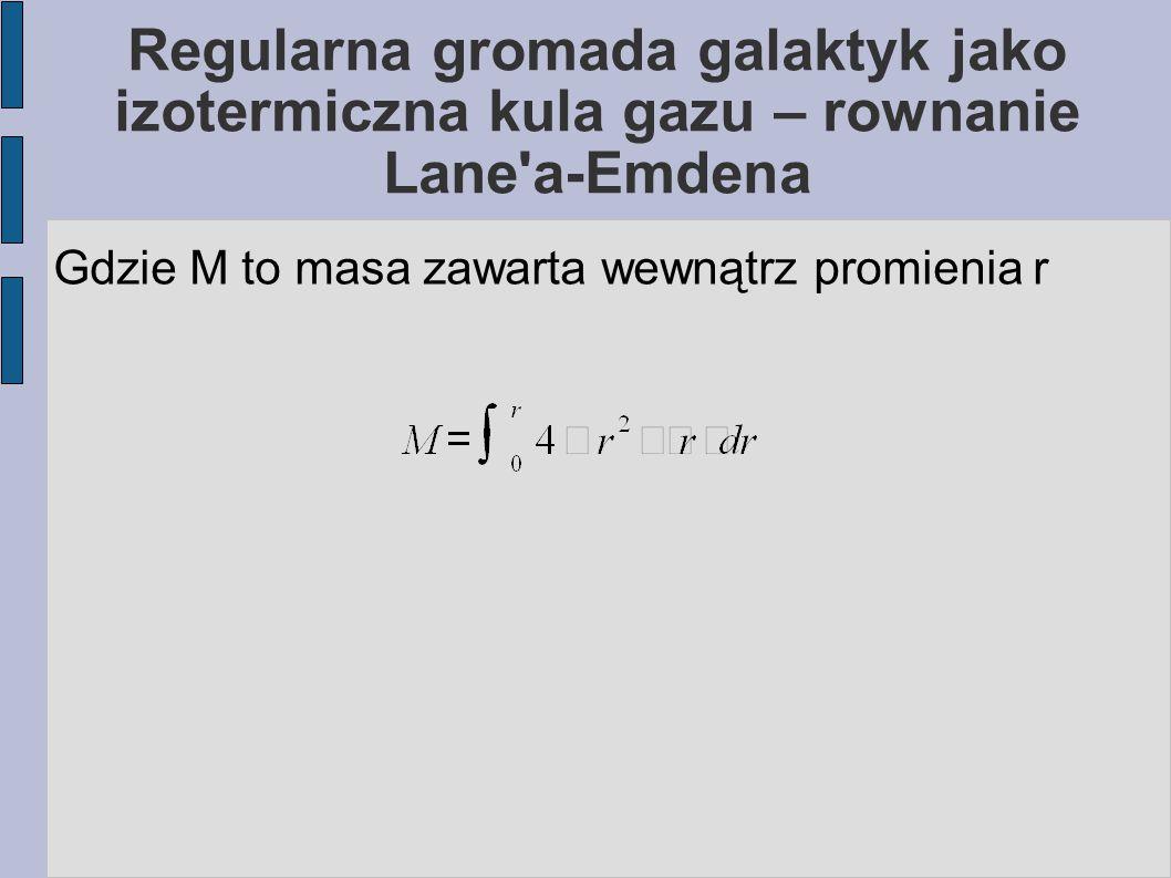 Regularna gromada galaktyk jako izotermiczna kula gazu Różniczkując pierwsze równanie po r i podstawiając M dostaniemy równanie Lane a- Emdena: