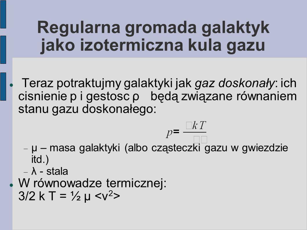Gaz rentgenowski w gromadach galaktyk: całkowita jasność bolometryczna a masa Z twierdzenia o wiriale dyspersja prędkości galaktyk σ v 2 ~ GM/R, a stąd kT ~ σ v 2 Jeśli η – stosunek masy gazu do masy gromady, identyczny dla wszystkich gromad, to jasność bolometryczną możemy zapisać: L X ~η 2 M 2 /R 3 T ½ ~ R σ v 2 T ½ ~ σ v 4 a ponieważ M ~ R 3 ~ σ v 3 to L X ~ M 4/3 (obserwowana relacja jest bardziej stroma)