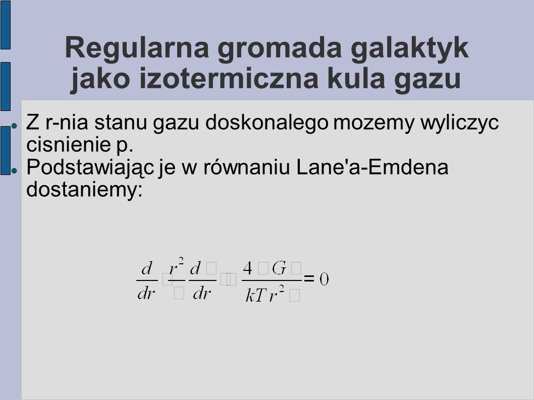 Regularna gromada galaktyk jako izotermiczna kula gazu W ogólnej postaci rozwiązuje się je numerycznie (jako nieliniowe rownanie różniczkowe).