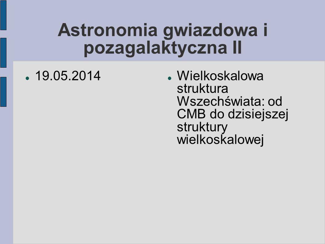 Astronomia gwiazdowa i pozagalaktyczna II 19.05.2014 Wielkoskalowa struktura Wszechświata: od CMB do dzisiejszej struktury wielkoskalowej